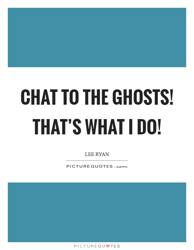 Chat to the ghosts! That's what I do! Picture Quote #1