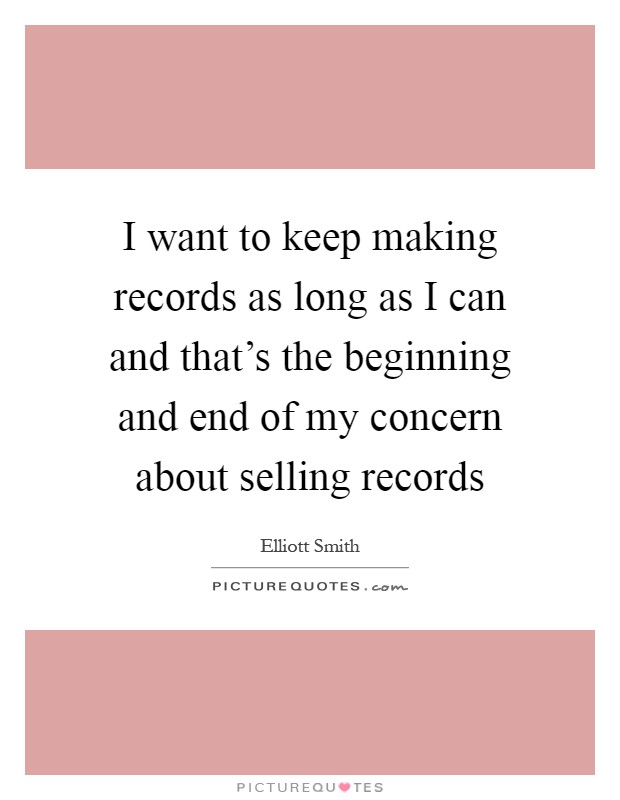 I want to keep making records as long as I can and that's the beginning and end of my concern about selling records Picture Quote #1
