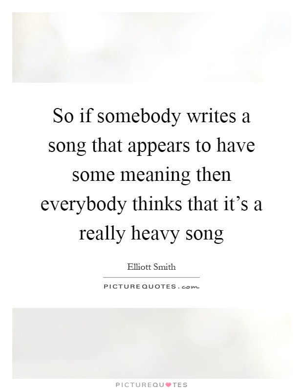 So if somebody writes a song that appears to have some meaning then everybody thinks that it's a really heavy song Picture Quote #1