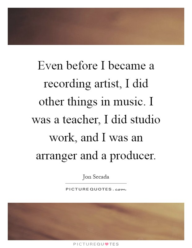 Even before I became a recording artist, I did other things in music. I was a teacher, I did studio work, and I was an arranger and a producer Picture Quote #1