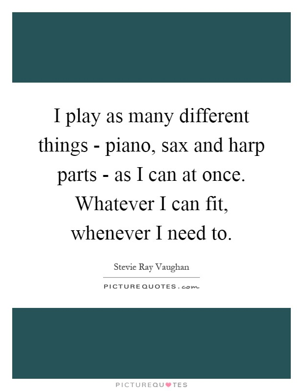 I play as many different things - piano, sax and harp parts - as I can at once. Whatever I can fit, whenever I need to Picture Quote #1