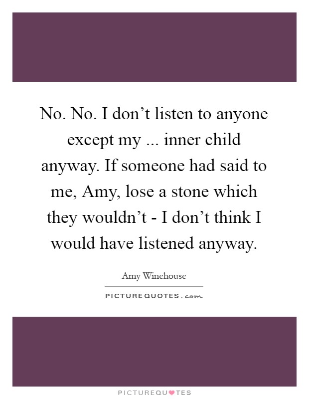 No. No. I don't listen to anyone except my ... inner child anyway. If someone had said to me, Amy, lose a stone which they wouldn't - I don't think I would have listened anyway Picture Quote #1