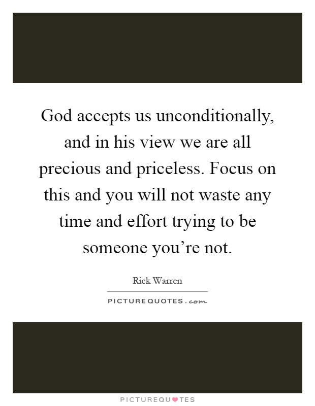 God accepts us unconditionally, and in his view we are all precious and priceless. Focus on this and you will not waste any time and effort trying to be someone you're not Picture Quote #1