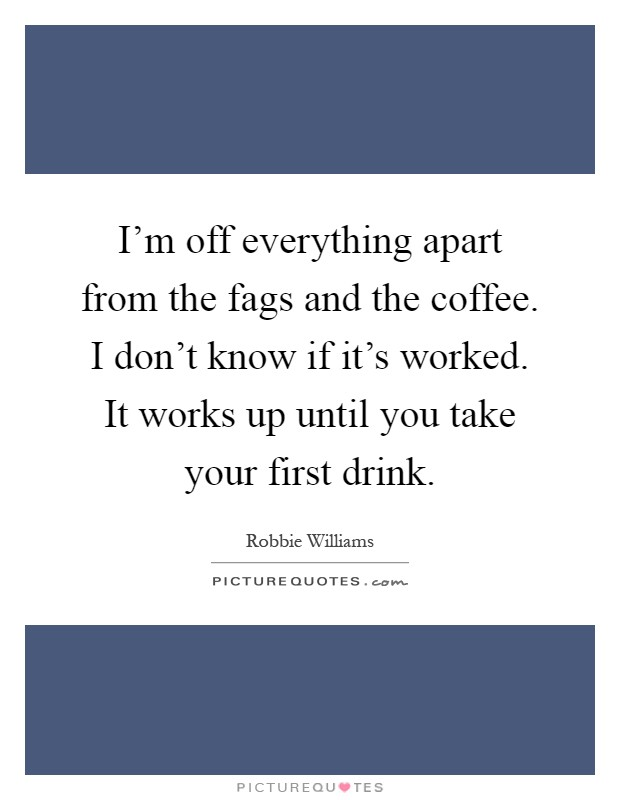 I'm off everything apart from the fags and the coffee. I don't know if it's worked. It works up until you take your first drink Picture Quote #1