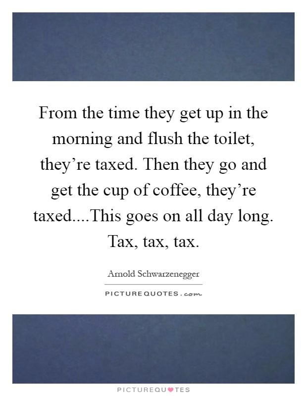 From the time they get up in the morning and flush the toilet, they're taxed. Then they go and get the cup of coffee, they're taxed....This goes on all day long. Tax, tax, tax Picture Quote #1