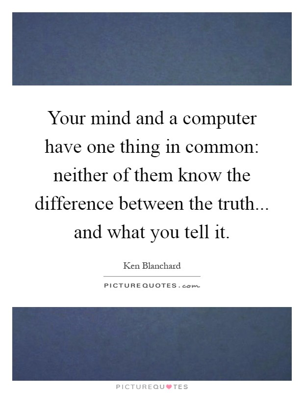 Your mind and a computer have one thing in common: neither of them know the difference between the truth... and what you tell it Picture Quote #1