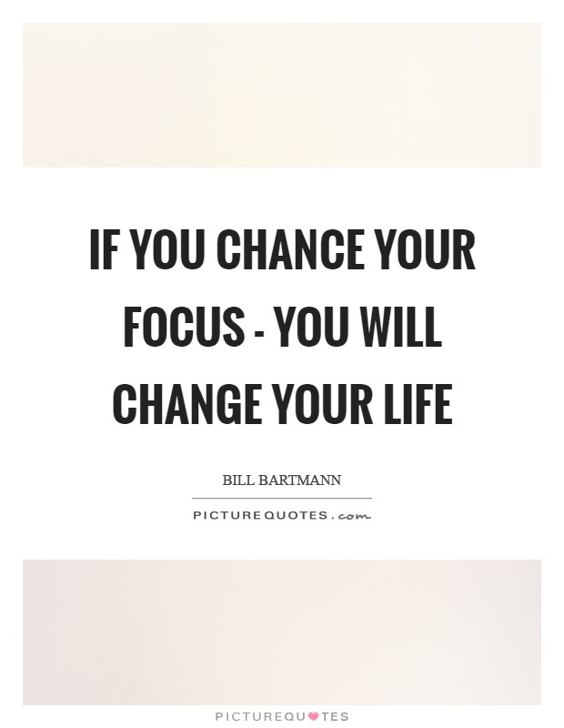 If You Chance Your Focus   You Will Change Your Life Picture Quote #1