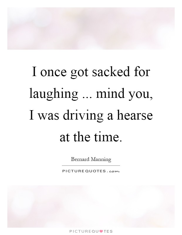 I once got sacked for laughing ... mind you, I was driving a hearse at the time Picture Quote #1