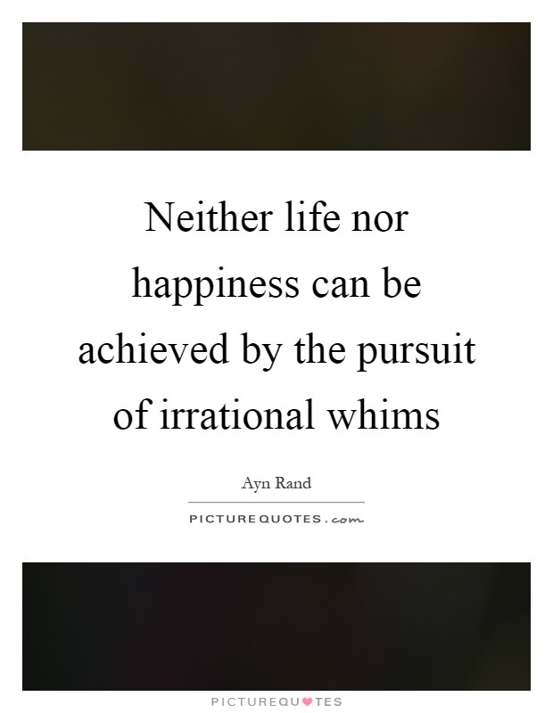 Neither life nor happiness can be achieved by the pursuit of irrational whims Picture Quote #1