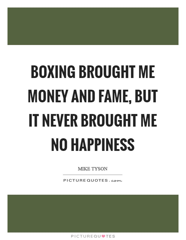 Boxing brought me money and fame, but it never brought me no happiness Picture Quote #1