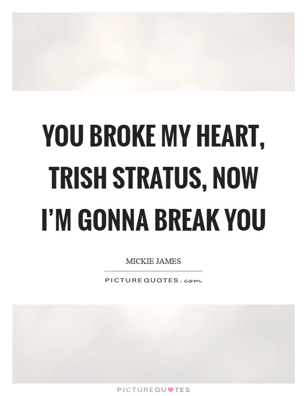 You broke my heart, Trish Stratus, now I'm gonna break you Picture Quote #1