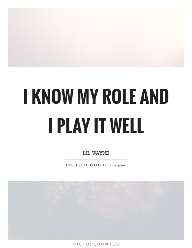 I know my role and I play it well Picture Quote #1