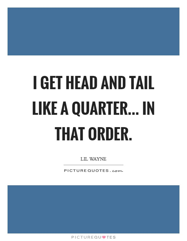 I get Head and Tail like a quarter... in that order Picture Quote #1