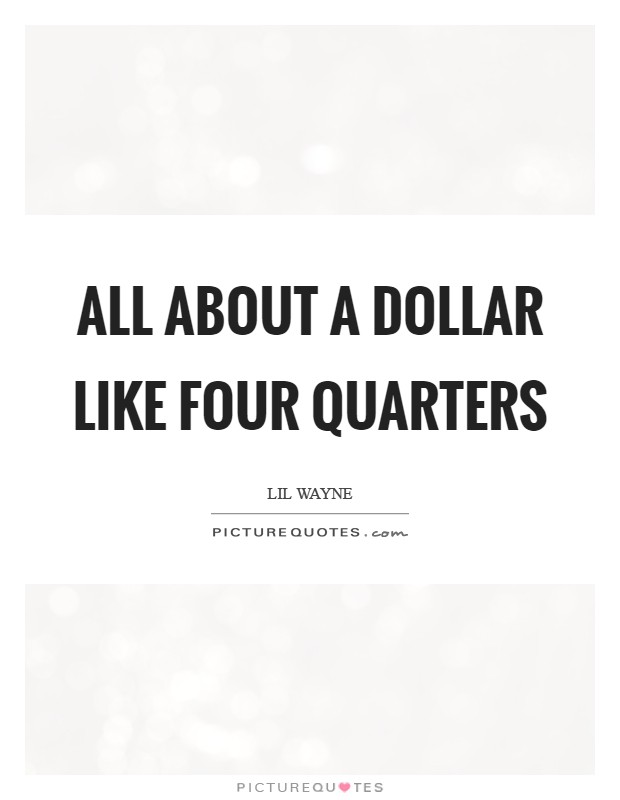 All about a dollar like four quarters Picture Quote #1