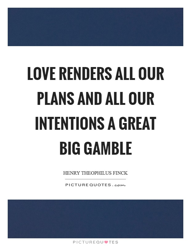 Love renders all our plans and all our intentions a great big gamble Picture Quote #1