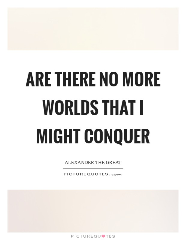 Are there no more worlds that I might conquer Picture Quote #1