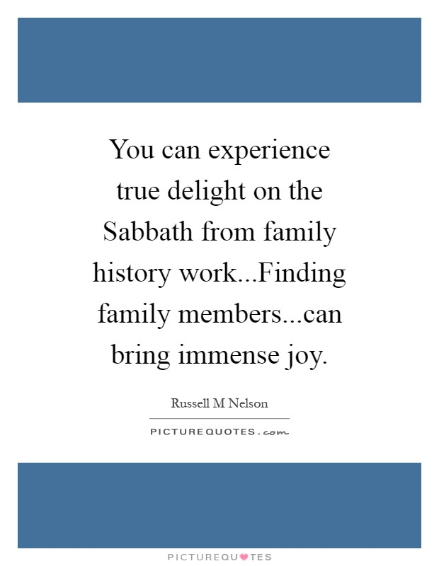 You can experience true delight on the Sabbath from family history work...Finding family members...can bring immense joy Picture Quote #1