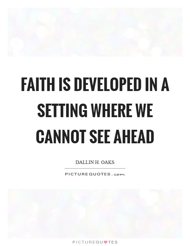 Faith is developed in a setting where we cannot see ahead Picture Quote #1