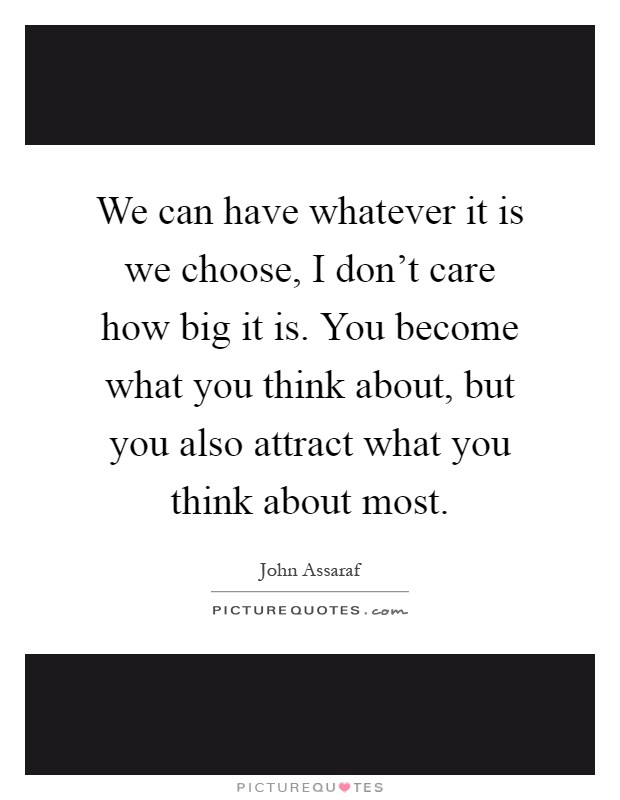 We can have whatever it is we choose, I don't care how big it is. You become what you think about, but you also attract what you think about most Picture Quote #1