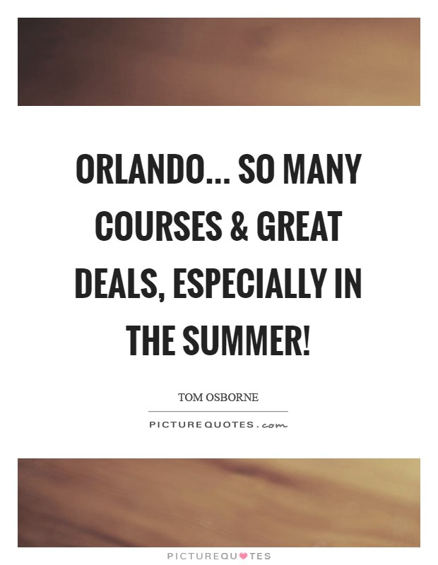 Orlando... So many courses and great deals, especially in the summer! Picture Quote #1