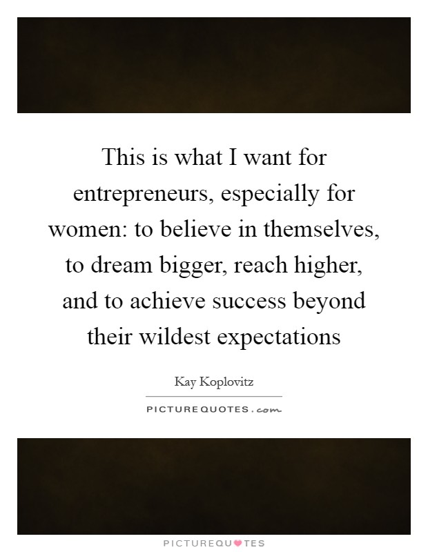 This is what I want for entrepreneurs, especially for women: to believe in themselves, to dream bigger, reach higher, and to achieve success beyond their wildest expectations Picture Quote #1