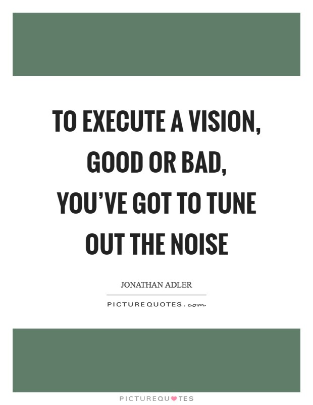 To execute a vision, good or bad, you've got to tune out the noise Picture Quote #1