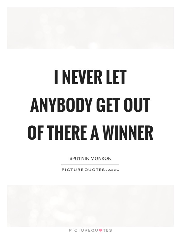 I never let anybody get out of there a winner Picture Quote #1