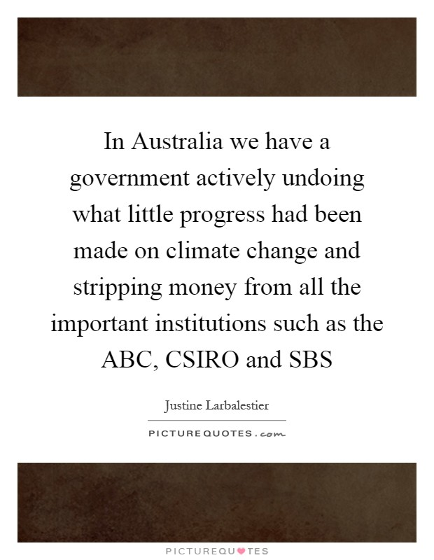 In Australia we have a government actively undoing what little progress had been made on climate change and stripping money from all the important institutions such as the ABC, CSIRO and SBS Picture Quote #1