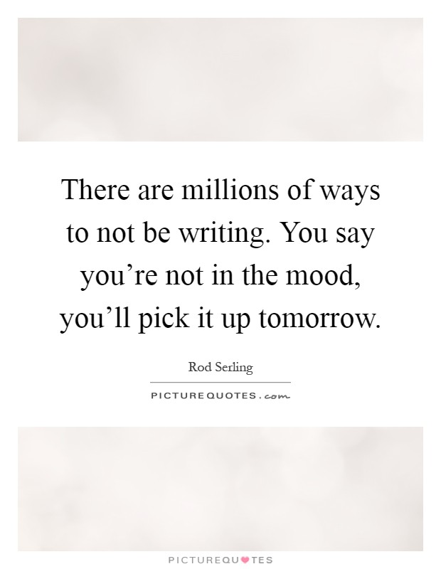 There are millions of ways to not be writing. You say you're not in the mood, you'll pick it up tomorrow Picture Quote #1
