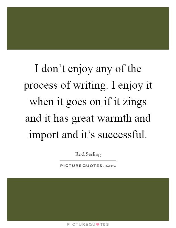 I don't enjoy any of the process of writing. I enjoy it when it goes on if it zings and it has great warmth and import and it's successful Picture Quote #1