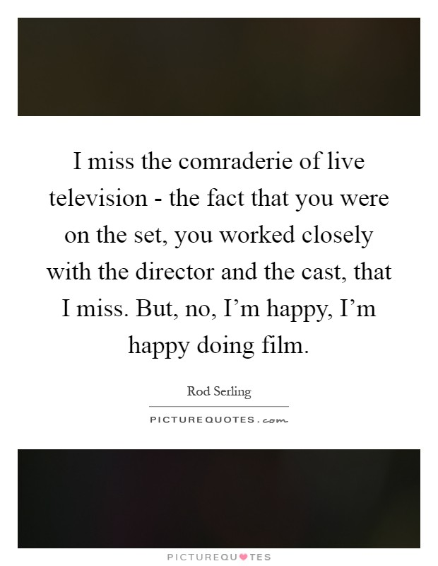 I miss the comraderie of live television - the fact that you were on the set, you worked closely with the director and the cast, that I miss. But, no, I'm happy, I'm happy doing film Picture Quote #1