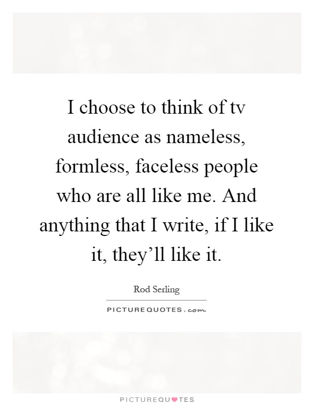 I choose to think of tv audience as nameless, formless, faceless people who are all like me. And anything that I write, if I like it, they'll like it Picture Quote #1