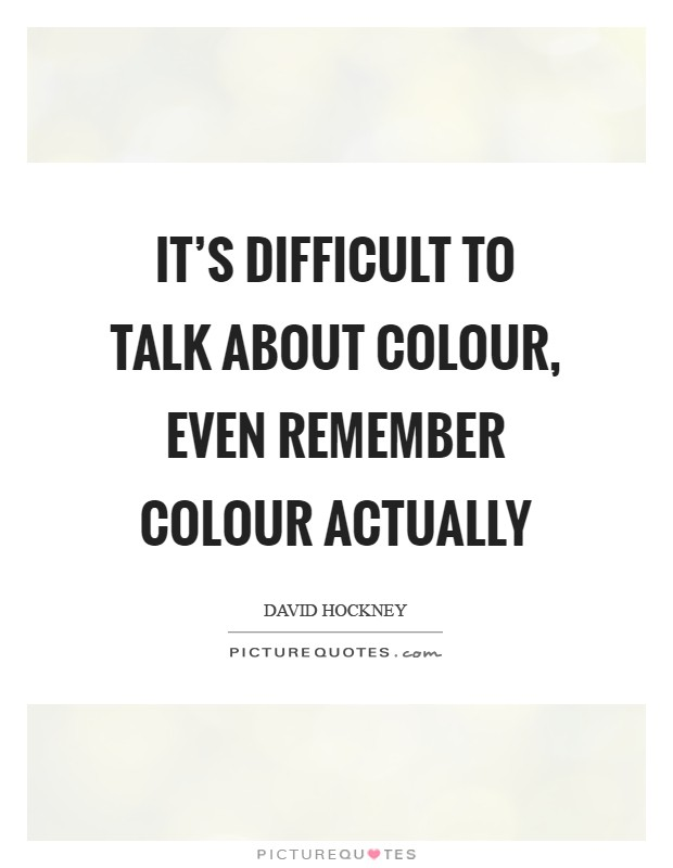 It's difficult to talk about colour, even remember colour actually Picture Quote #1