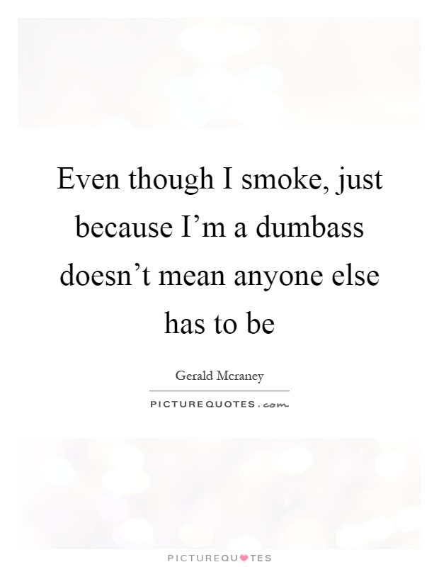 Even though I smoke, just because I\'m a dumbass doesn\'t mean ...