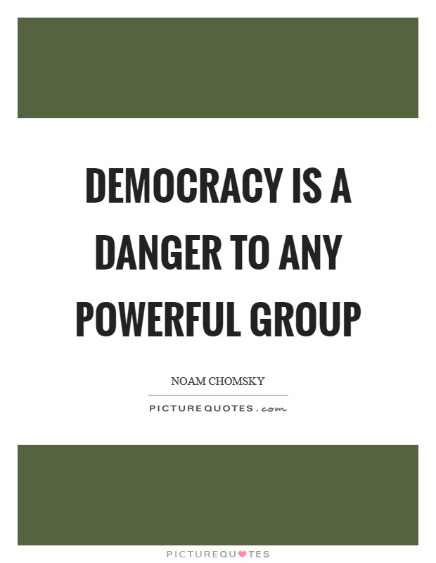 Democracy is a danger to any powerful group Picture Quote #1