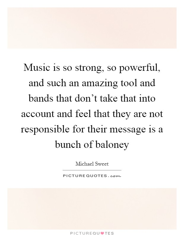 Music is so strong, so powerful, and such an amazing tool and bands that don't take that into account and feel that they are not responsible for their message is a bunch of baloney Picture Quote #1