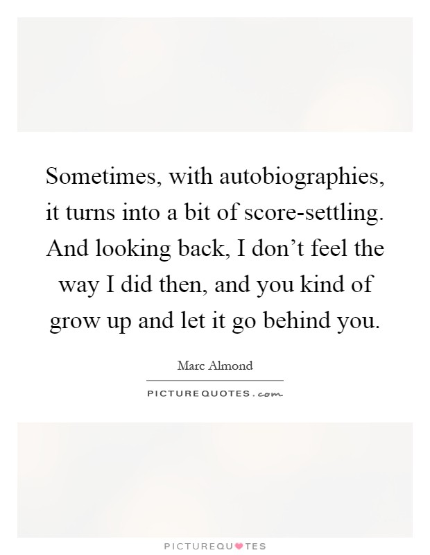 Sometimes, with autobiographies, it turns into a bit of score-settling. And looking back, I don't feel the way I did then, and you kind of grow up and let it go behind you Picture Quote #1