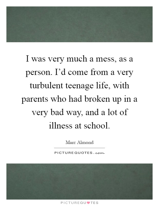 I was very much a mess, as a person. I'd come from a very turbulent teenage life, with parents who had broken up in a very bad way, and a lot of illness at school Picture Quote #1