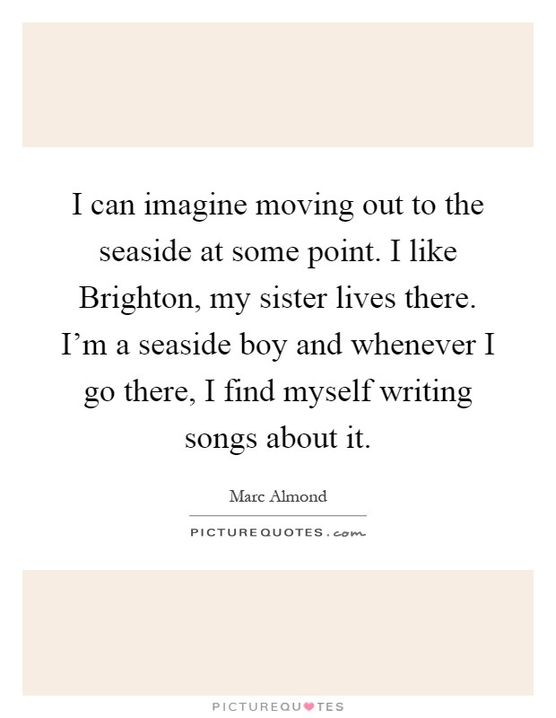 I can imagine moving out to the seaside at some point. I like Brighton, my sister lives there. I'm a seaside boy and whenever I go there, I find myself writing songs about it Picture Quote #1