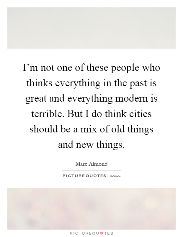 I'm not one of these people who thinks everything in the past is great and everything modern is terrible. But I do think cities should be a mix of old things and new things Picture Quote #1
