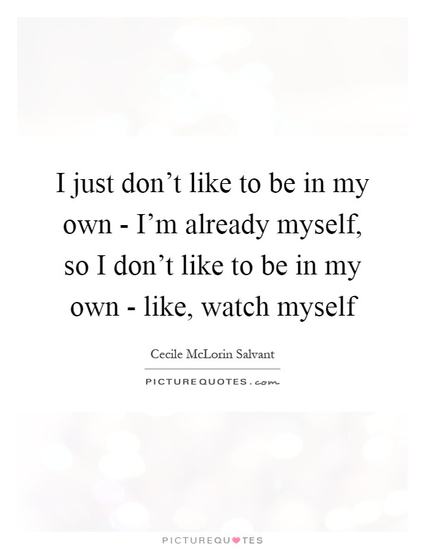 I just don't like to be in my own - I'm already myself, so I don't like to be in my own - like, watch myself Picture Quote #1