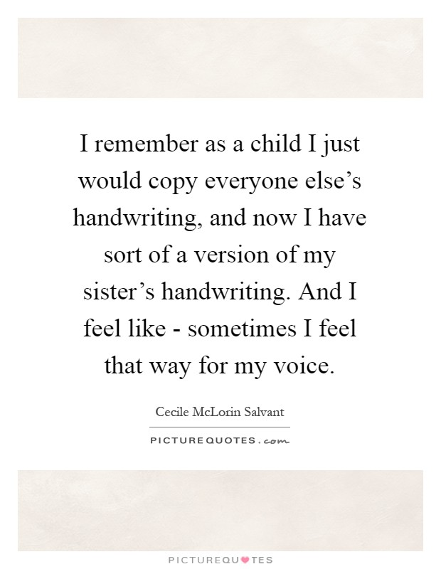I remember as a child I just would copy everyone else's handwriting, and now I have sort of a version of my sister's handwriting. And I feel like - sometimes I feel that way for my voice Picture Quote #1