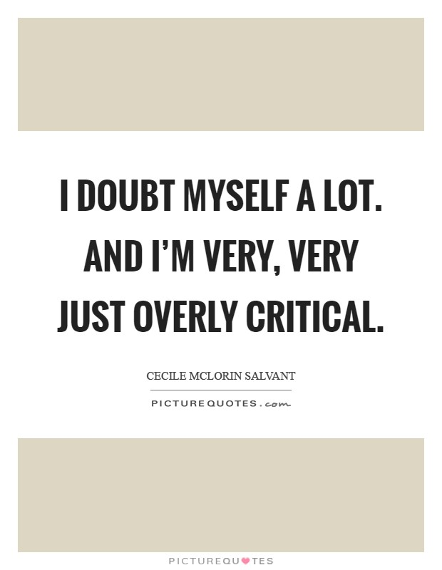 I doubt myself a lot. And I'm very, very just overly critical Picture Quote #1