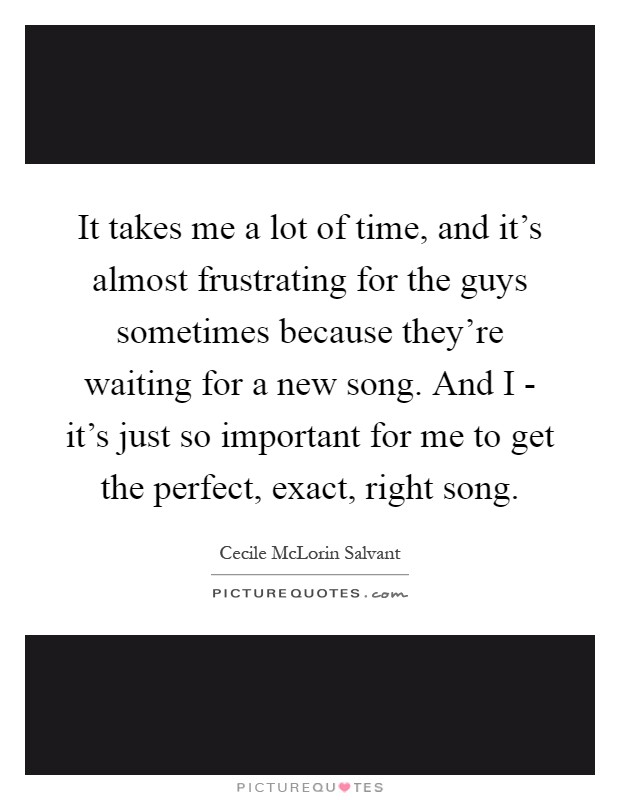 It takes me a lot of time, and it's almost frustrating for the guys sometimes because they're waiting for a new song. And I - it's just so important for me to get the perfect, exact, right song Picture Quote #1