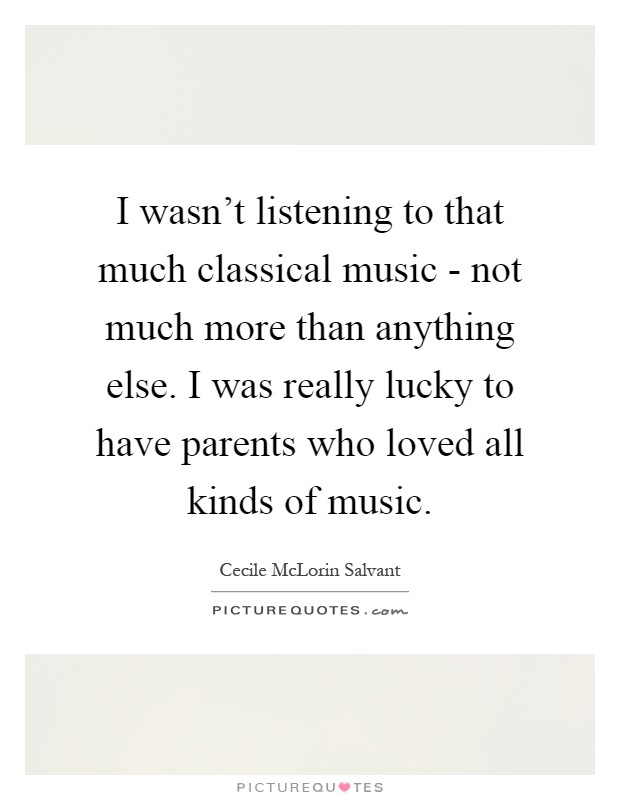 I wasn't listening to that much classical music - not much more than anything else. I was really lucky to have parents who loved all kinds of music Picture Quote #1