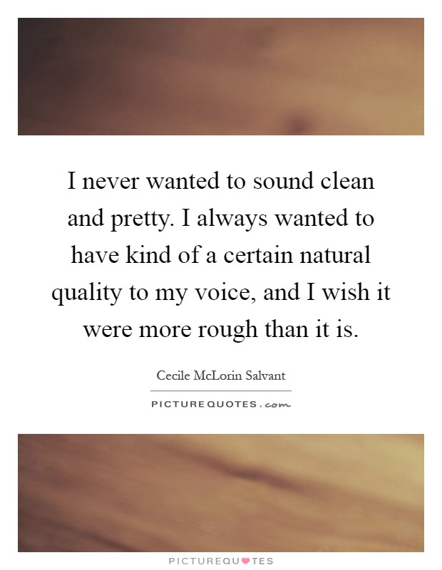I never wanted to sound clean and pretty. I always wanted to have kind of a certain natural quality to my voice, and I wish it were more rough than it is Picture Quote #1