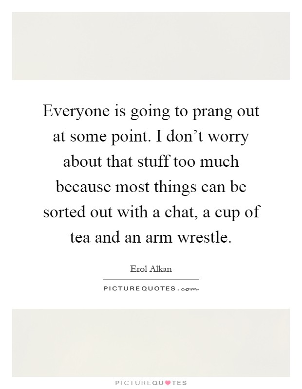 Everyone is going to prang out at some point. I don't worry about that stuff too much because most things can be sorted out with a chat, a cup of tea and an arm wrestle Picture Quote #1