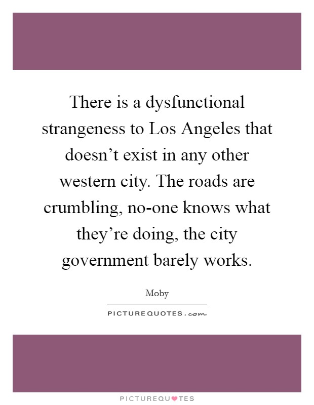 There is a dysfunctional strangeness to Los Angeles that doesn't exist in any other western city. The roads are crumbling, no-one knows what they're doing, the city government barely works Picture Quote #1