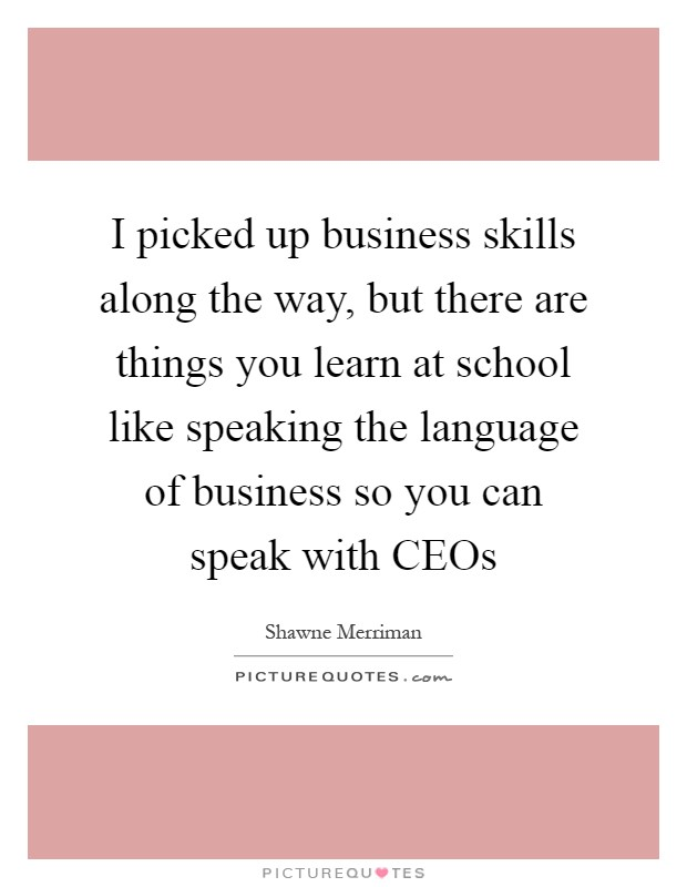 I picked up business skills along the way, but there are things you learn at school like speaking the language of business so you can speak with CEOs Picture Quote #1