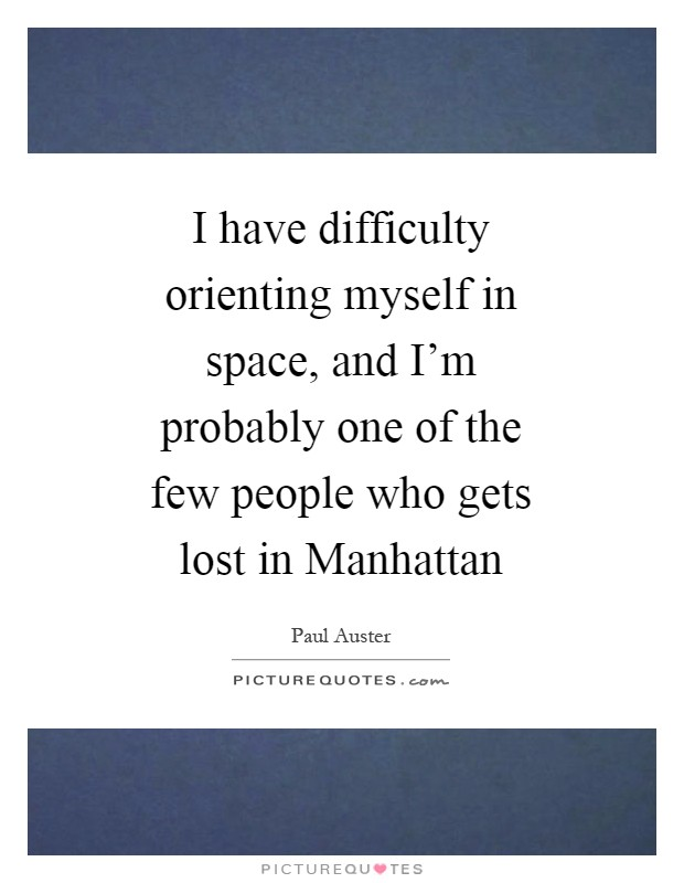 I have difficulty orienting myself in space, and I'm probably one of the few people who gets lost in Manhattan Picture Quote #1